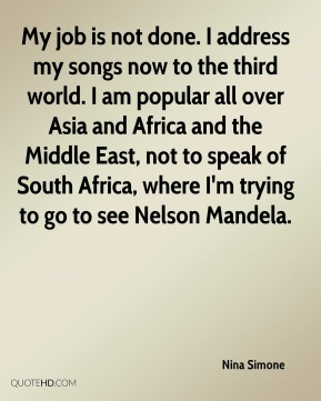 My job is not done. I address my songs now to the third world. I am popular all over Asia and Africa and the Middle East, not to speak of South Africa, where I'm trying to go to see Nelson Mandela.