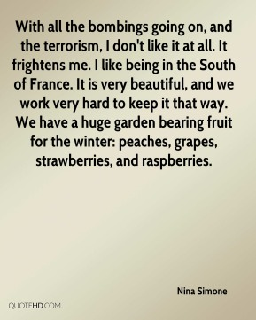 With all the bombings going on, and the terrorism, I don't like it at all. It frightens me. I like being in the South of France. It is very beautiful, and we work very hard to keep it that way. We have a huge garden bearing fruit for the winter: peaches, grapes, strawberries, and raspberries.