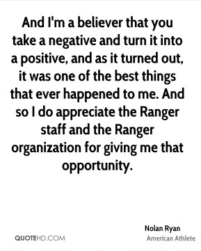 Nolan Ryan - And I'm a believer that you take a negative and turn it into a positive, and as it turned out, it was one of the best things that ever happened to me. And so I do appreciate the Ranger staff and the Ranger organization for giving me that opportunity.