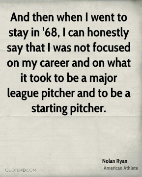 Nolan Ryan - And then when I went to stay in '68, I can honestly say that I was not focused on my career and on what it took to be a major league pitcher and to be a starting pitcher.