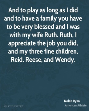 Nolan Ryan - And to play as long as I did and to have a family you have to be very blessed and I was with my wife Ruth. Ruth, I appreciate the job you did, and my three fine children, Reid, Reese, and Wendy.