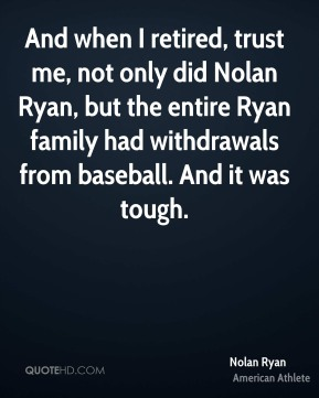Nolan Ryan - And when I retired, trust me, not only did Nolan Ryan, but the entire Ryan family had withdrawals from baseball. And it was tough.