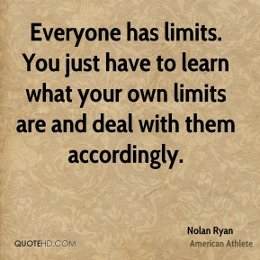 Nolan Ryan - Everyone has limits. You just have to learn what your own limits are and deal with them accordingly.