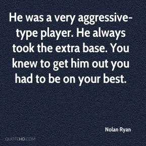 Nolan Ryan  - He was a very aggressive-type player. He always took the extra base. You knew to get him out you had to be on your best.