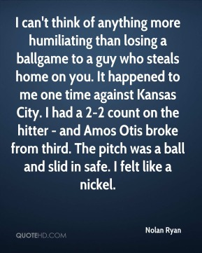 Nolan Ryan  - I can't think of anything more humiliating than losing a ballgame to a guy who steals home on you. It happened to me one time against Kansas City. I had a 2-2 count on the hitter - and Amos Otis broke from third. The pitch was a ball and slid in safe. I felt like a nickel.