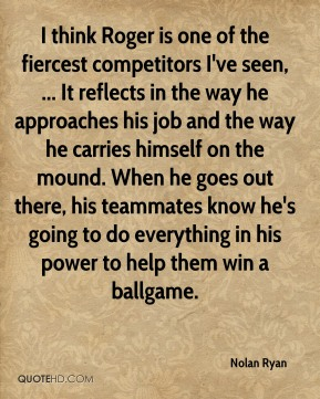 Nolan Ryan  - I think Roger is one of the fiercest competitors I've seen, ... It reflects in the way he approaches his job and the way he carries himself on the mound. When he goes out there, his teammates know he's going to do everything in his power to help them win a ballgame.