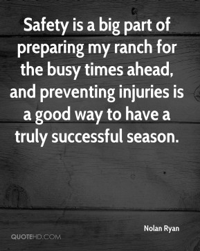 Nolan Ryan  - Safety is a big part of preparing my ranch for the busy times ahead, and preventing injuries is a good way to have a truly successful season.