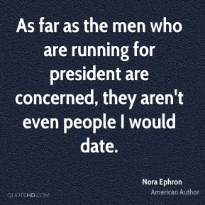Nora Ephron - As far as the men who are running for president are concerned, they aren't even people I would date.