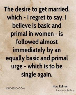 Nora Ephron - The desire to get married, which - I regret to say, I believe is basic and primal in women - is followed almost immediately by an equally basic and primal urge - which is to be single again.
