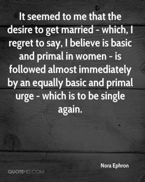 It seemed to me that the desire to get married - which, I regret to say, I believe is basic and primal in women - is followed almost immediately by an equally basic and primal urge - which is to be single again.