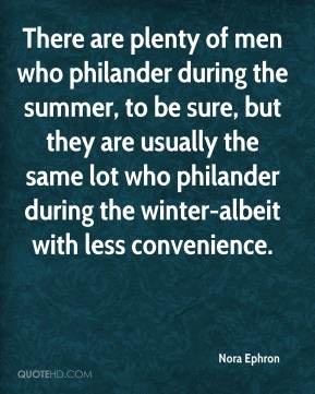 There are plenty of men who philander during the summer, to be sure, but they are usually the same lot who philander during the winter-albeit with less convenience.
