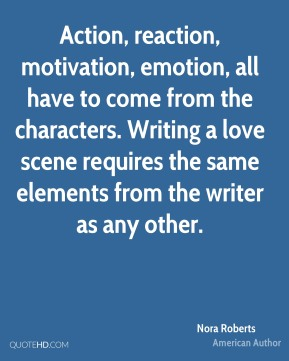 Action, reaction, motivation, emotion, all have to come from the characters. Writing a love scene requires the same elements from the writer as any other.