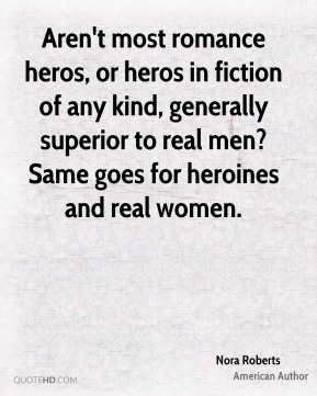 Aren't most romance heros, or heros in fiction of any kind, generally superior to real men? Same goes for heroines and real women.