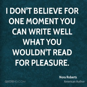 I don't believe for one moment you can write well what you wouldn't read for pleasure.