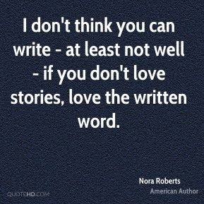 I don't think you can write - at least not well - if you don't love stories, love the written word.
