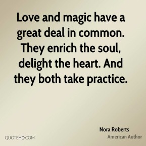 Nora Roberts - Love and magic have a great deal in common. They enrich the soul, delight the heart. And they both take practice.