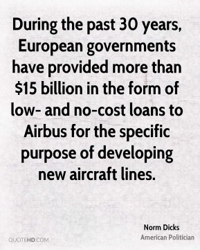 Norm Dicks - During the past 30 years, European governments have provided more than $15 billion in the form of low- and no-cost loans to Airbus for the specific purpose of developing new aircraft lines.