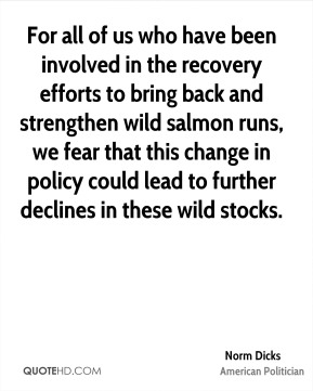 For all of us who have been involved in the recovery efforts to bring back and strengthen wild salmon runs, we fear that this change in policy could lead to further declines in these wild stocks.