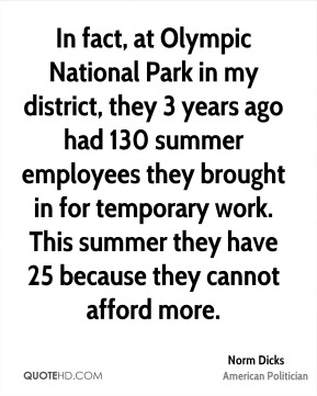 In fact, at Olympic National Park in my district, they 3 years ago had 130 summer employees they brought in for temporary work. This summer they have 25 because they cannot afford more.