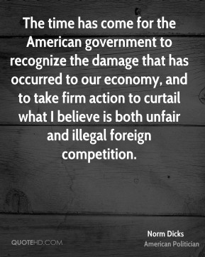 The time has come for the American government to recognize the damage that has occurred to our economy, and to take firm action to curtail what I believe is both unfair and illegal foreign competition.