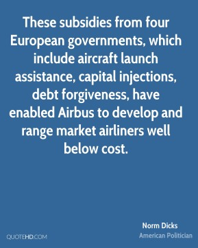 Norm Dicks - These subsidies from four European governments, which include aircraft launch assistance, capital injections, debt forgiveness, have enabled Airbus to develop and range market airliners well below cost.