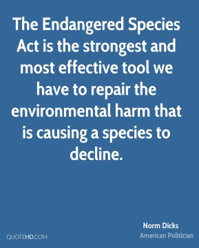 Norm Dicks - The Endangered Species Act is the strongest and most effective tool we have to repair the environmental harm that is causing a species to decline.