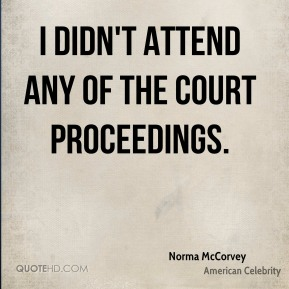 Norma McCorvey - I didn't attend any of the court proceedings.