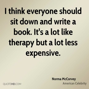 I think everyone should sit down and write a book. It's a lot like therapy but a lot less expensive.