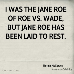 Norma McCorvey - I was the Jane Roe of Roe vs. Wade, but Jane Roe has been laid to rest.