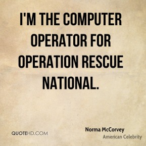 Norma McCorvey - I'm the computer operator for Operation Rescue National.