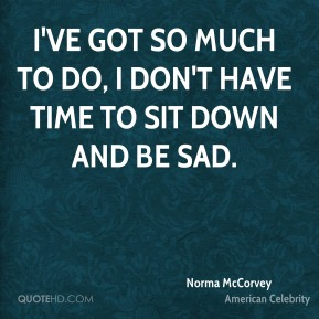 I've got so much to do, I don't have time to sit down and be sad.