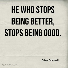 He who stops being better, stops being good.