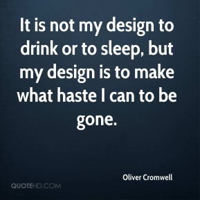It is not my design to drink or to sleep, but my design is to make what haste I can to be gone.