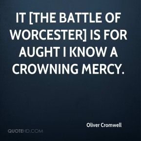 It [the Battle of Worcester] is for aught I know a crowning mercy.