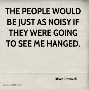 The people would be just as noisy if they were going to see me hanged.