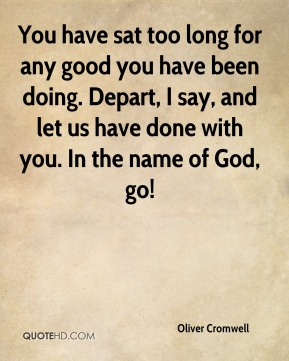 You have sat too long for any good you have been doing. Depart, I say, and let us have done with you. In the name of God, go!