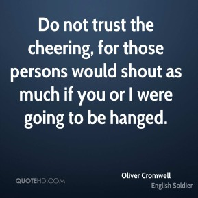 Oliver Cromwell - Do not trust the cheering, for those persons would shout as much if you or I were going to be hanged.