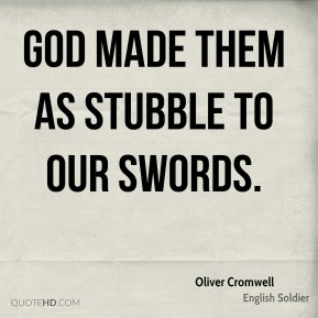 Oliver Cromwell - God made them as stubble to our swords.