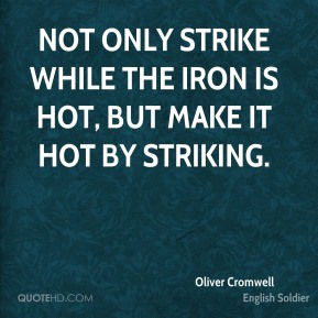 Oliver Cromwell - Not only strike while the iron is hot, but make it hot by striking.
