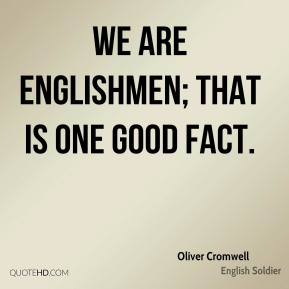 Oliver Cromwell - We are Englishmen; that is one good fact.