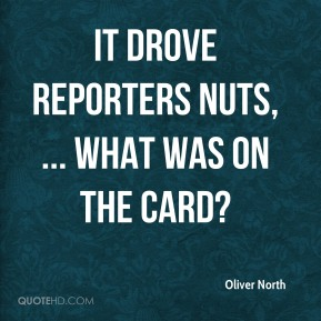 Oliver North  - It drove reporters nuts, ... What was on the card?