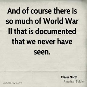 Oliver North - And of course there is so much of World War II that is documented that we never have seen.