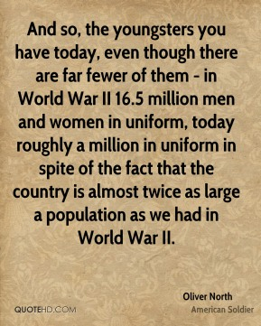 And so, the youngsters you have today, even though there are far fewer of them - in World War II 16.5 million men and women in uniform, today roughly a million in uniform in spite of the fact that the country is almost twice as large a population as we had in World War II.