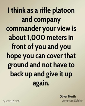 I think as a rifle platoon and company commander your view is about 1,000 meters in front of you and you hope you can cover that ground and not have to back up and give it up again.