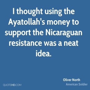I thought using the Ayatollah's money to support the Nicaraguan resistance was a neat idea.