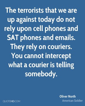 The terrorists that we are up against today do not rely upon cell phones and SAT phones and emails. They rely on couriers. You cannot intercept what a courier is telling somebody.
