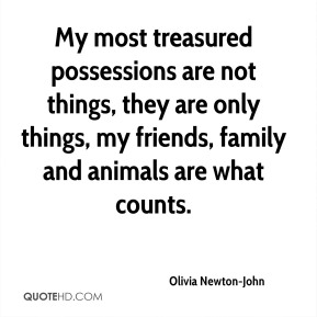 Olivia Newton-John  - My most treasured possessions are not things, they are only things, my friends, family and animals are what counts.
