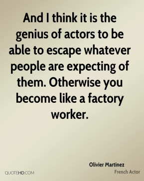 Olivier Martinez - And I think it is the genius of actors to be able to escape whatever people are expecting of them. Otherwise you become like a factory worker.