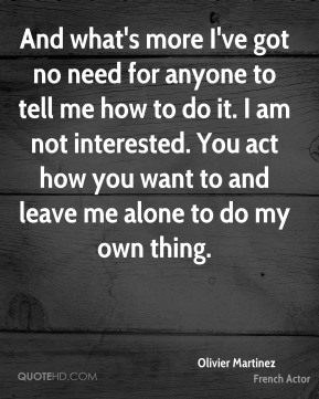 And what's more I've got no need for anyone to tell me how to do it. I am not interested. You act how you want to and leave me alone to do my own thing.
