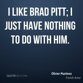 I like Brad Pitt; I just have nothing to do with him.